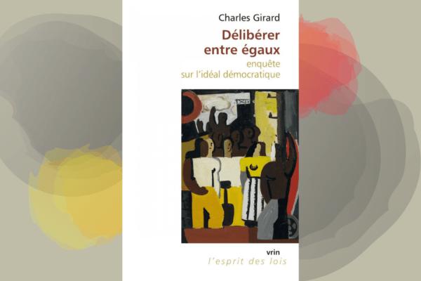 Coin Lecture – Délibérer entre égaux : enquête sur l'idéal démocratique, par Charles Girard